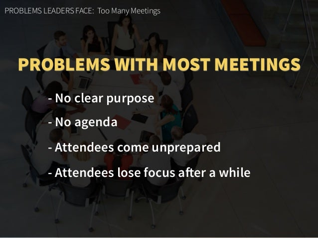 PROBLEMS LEADERS FACE: Too Many Meetings - No clear purpose - No agenda - Attendees come unprepared - Attendees lose focus...