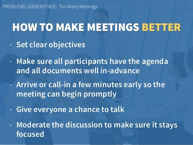 PROBLEMS LEADERS FACE: Too Many Meetings - Set clear objectives - Make sure all participants have the agenda  and all doc...