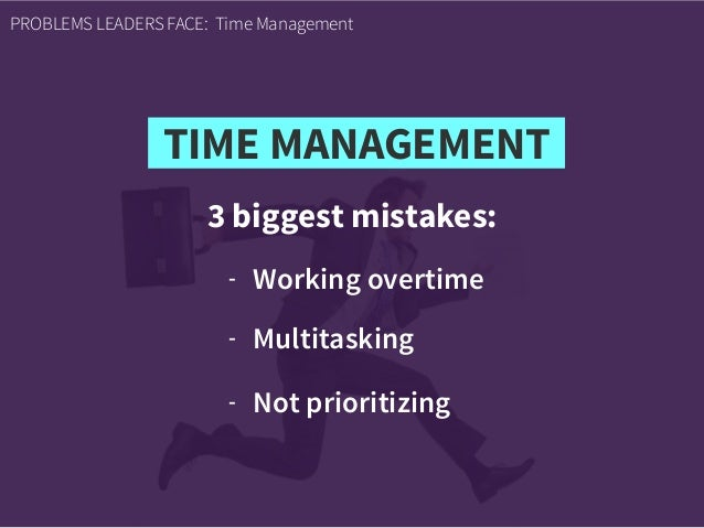 3 biggest mistakes: PROBLEMS LEADERS FACE: Time Management - Working overtime - Multitasking - Not prioritizing TIME MANAG...