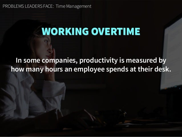 PROBLEMS LEADERS FACE: Time Management WORKING OVERTIME In some companies, productivity is measured by  how many hours an...