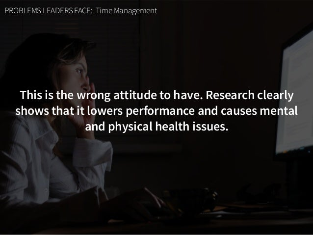 PROBLEMS LEADERS FACE: Time Management This is the wrong attitude to have. Research clearly shows that it lowers performan...