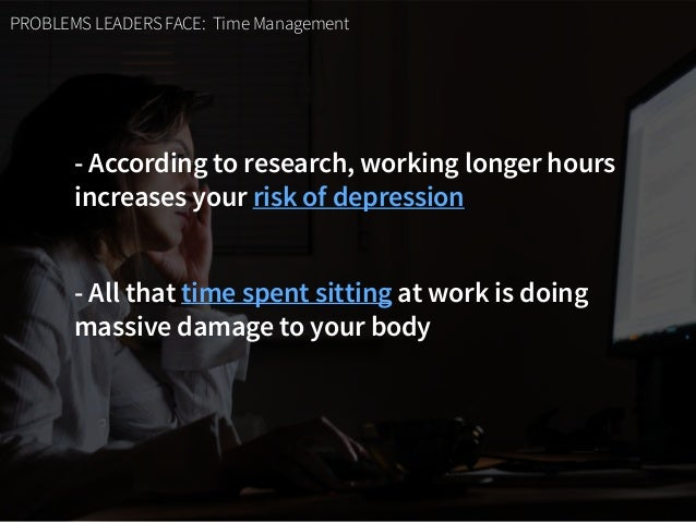 PROBLEMS LEADERS FACE: Time Management - According to research, working longer hours  increases your risk of depression -...