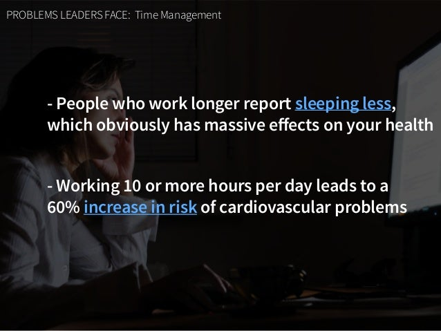 PROBLEMS LEADERS FACE: Time Management - People who work longer report sleeping less,  which obviously has massive effects...