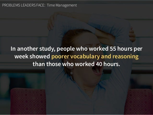 PROBLEMS LEADERS FACE: Time Management In another study, people who worked 55 hours per week showed poorer vocabulary and ...