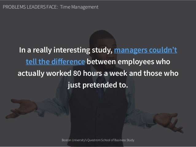 PROBLEMS LEADERS FACE: Time Management In a really interesting study, managers couldn't tell the difference between employe...