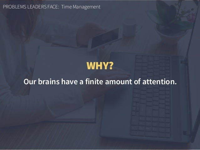 PROBLEMS LEADERS FACE: Time Management WHY? Our brains have a finite amount of attention.