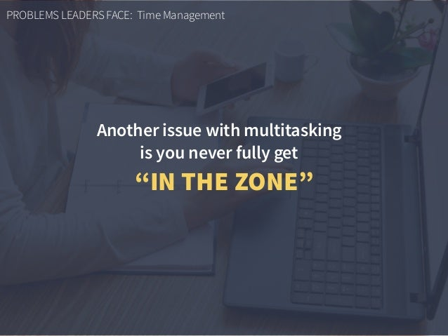 """PROBLEMS LEADERS FACE: Time Management Another issue with multitasking  is you never fully get """"IN THE ZONE"""""""