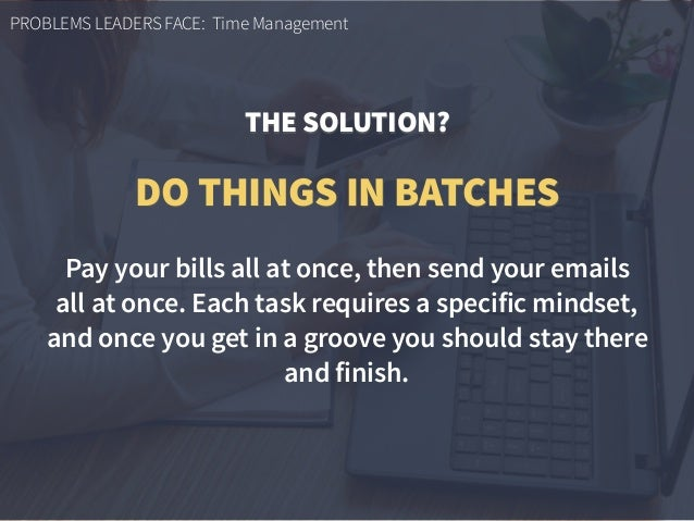 PROBLEMS LEADERS FACE: Time Management Pay your bills all at once, then send your emails  all at once. Each task requires...