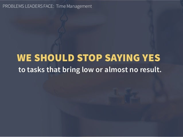 PROBLEMS LEADERS FACE: Time Management to tasks that bring low or almost no result. WE SHOULD STOP SAYING YES