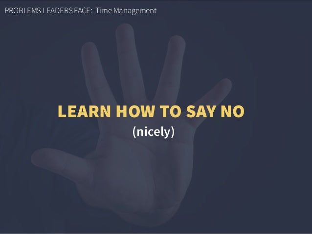 PROBLEMS LEADERS FACE: Time Management (nicely) LEARN HOW TO SAY NO