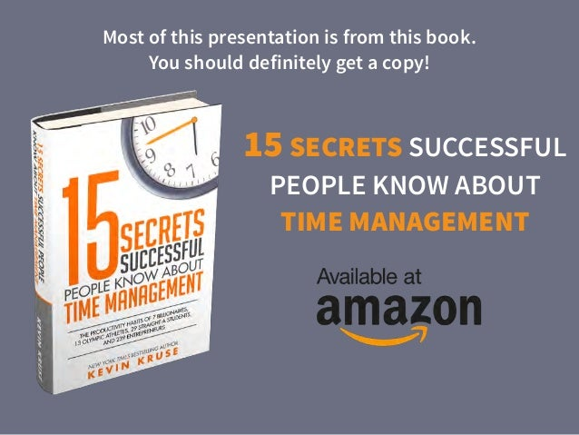 15 SECRETS SUCCESSFUL PEOPLE KNOW ABOUT TIME MANAGEMENT Most of this presentation is from this book. 