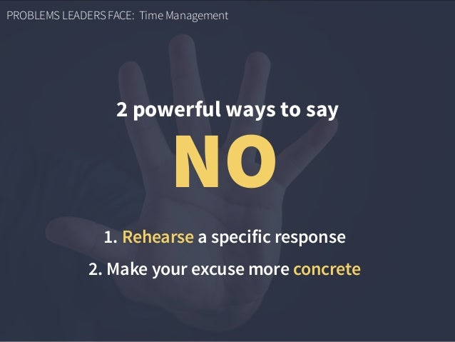 PROBLEMS LEADERS FACE: Time Management 2 powerful ways to say NO 1. Rehearse a specific response 2. Make your excuse more ...