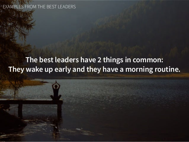EXAMPLES FROM THE BEST LEADERS The best leaders have 2 things in common:  They wake up early and they have a morning rout...