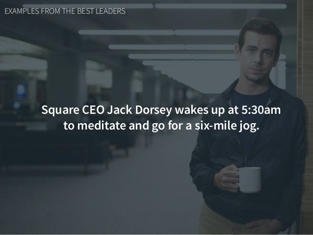 EXAMPLES FROM THE BEST LEADERS Square CEO Jack Dorsey wakes up at 5:30am to meditate and go for a six-mile jog.