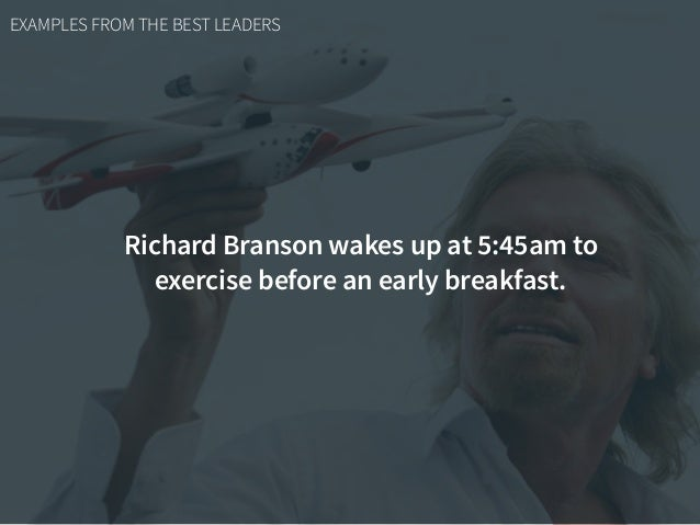 EXAMPLES FROM THE BEST LEADERS Richard Branson wakes up at 5:45am to exercise before an early breakfast.