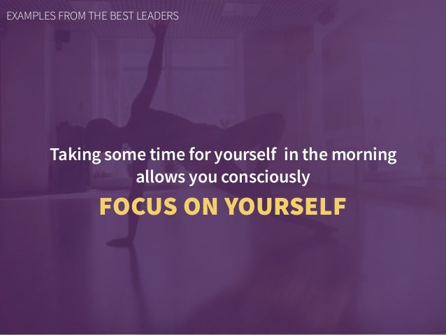 Taking some time for yourself in the morning allows you consciously FOCUS ON YOURSELF EXAMPLES FROM THE BEST LEADERS