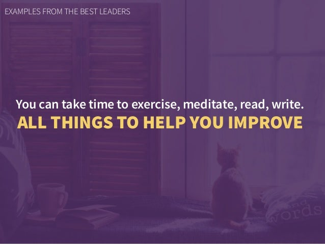 You can take time to exercise, meditate, read, write. ALL THINGS TO HELP YOU IMPROVE EXAMPLES FROM THE BEST LEADERS