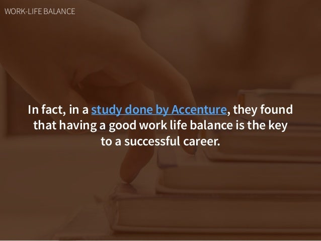 In fact, in a study done by Accenture, they found that having a good work life balance is the key  to a successful career...
