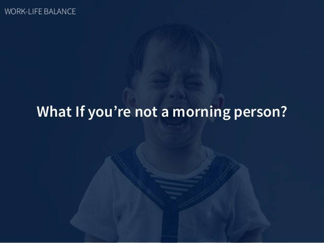 What If you're not a morning person? WORK-LIFE BALANCE