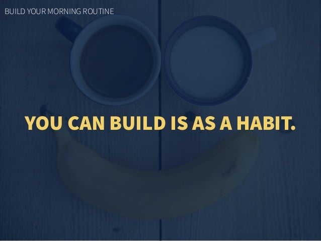 YOU CAN BUILD IS AS A HABIT. BUILD YOUR MORNING ROUTINE