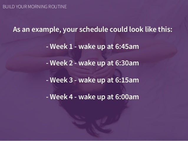As an example, your schedule could look like this: - Week 1 - wake up at 6:45am - Week 2 - wake up at 6:30am - Week 3 - wa...