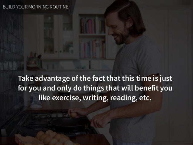 Take advantage of the fact that this time is just  for you and only do things that will benefit you  like exercise, writ...