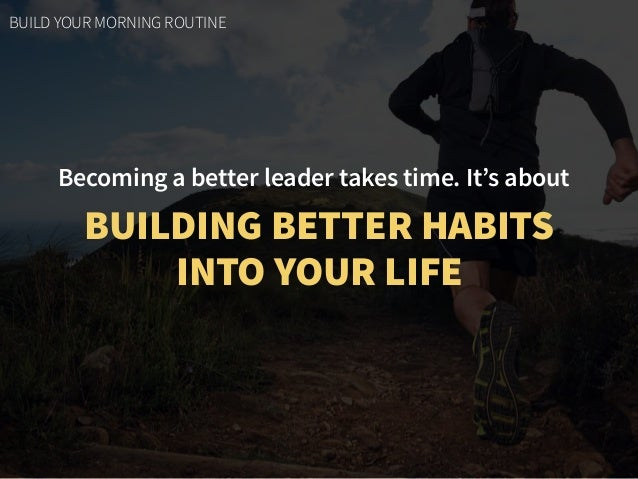 Becoming a better leader takes time. It's about BUILDING BETTER HABITS  INTO YOUR LIFE BUILD YOUR MORNING ROUTINE