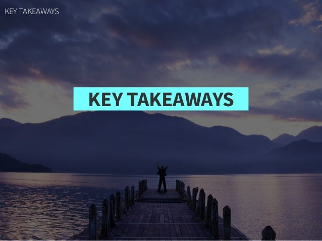 KEY TAKEAWAYS KEY TAKEAWAYS