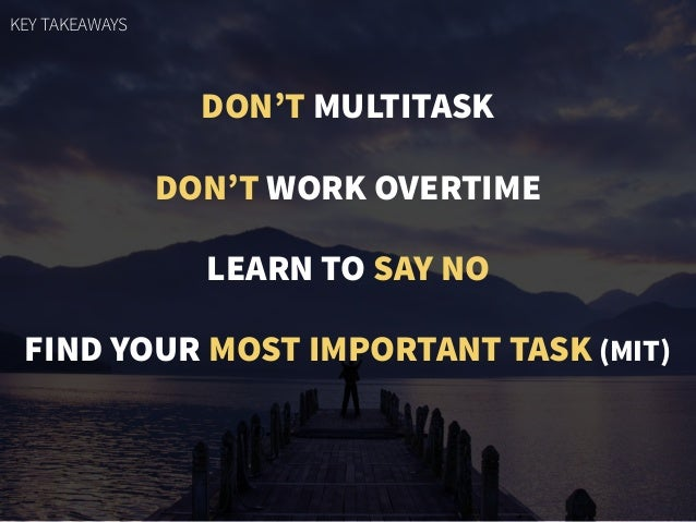 DON'T MULTITASK DON'T WORK OVERTIME LEARN TO SAY NO FIND YOUR MOST IMPORTANT TASK (MIT) KEY TAKEAWAYS