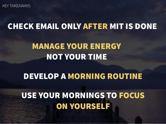 CHECK EMAIL ONLY AFTER MIT IS DONE MANAGE YOUR ENERGY NOT YOUR TIME DEVELOP A MORNING ROUTINE USE YOUR MORNINGS TO FOCUS O...