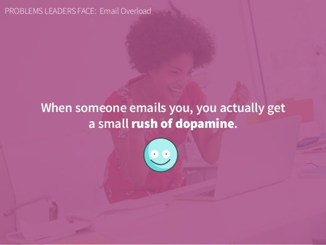 PROBLEMS LEADERS FACE: Email Overload When someone emails you, you actually get a small rush of dopamine.