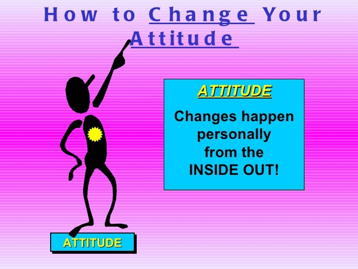 How to  Change  Your  Attitude ATTITUDE ATTITUDE Changes happen personally from the  INSIDE OUT!