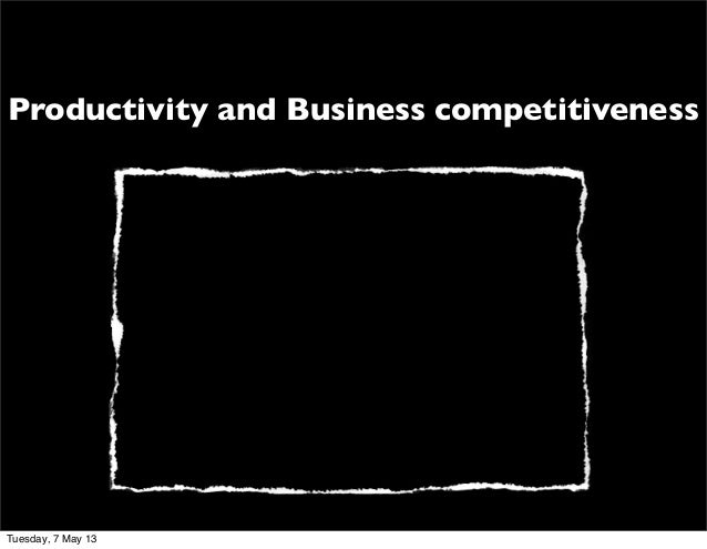 Productivity and Business competitivenessTuesday, 7 May 13