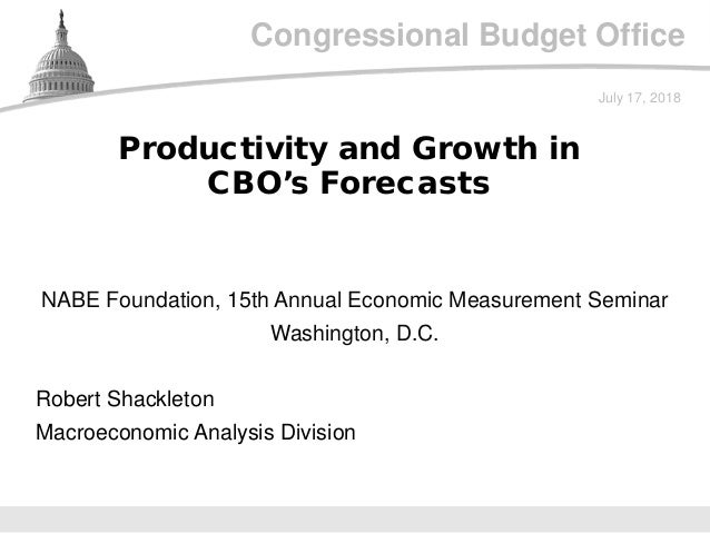 Congressional Budget Office NABE Foundation, 15th Annual Economic Measurement Seminar Washington, D.C. July 17, 2018 Rober...