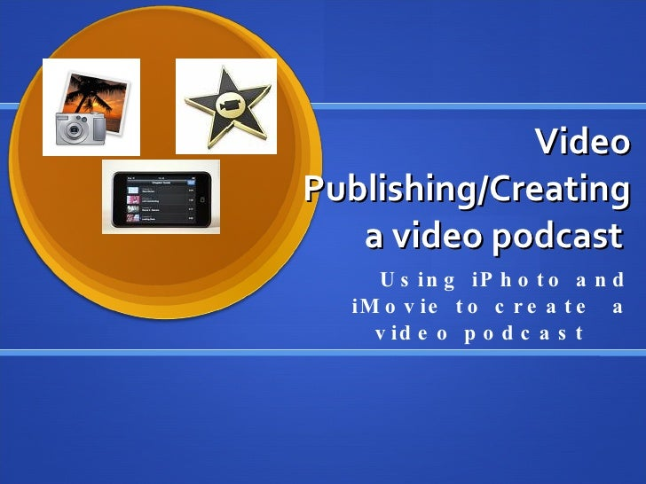 Video Publishing/Creating a video podcast  Using iPhoto and iMovie to create  a video podcast
