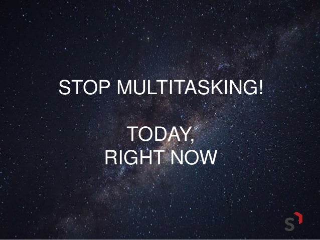 12 reasons to stop multitasking now Use these meditation tips to help yourself deal with holiday stress people now move to the second one 12 reasons to stop multitasking now.