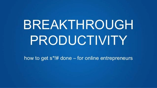 BREAKTHROUGHPRODUCTIVITYhow to get s*!# done – for online entrepreneurs