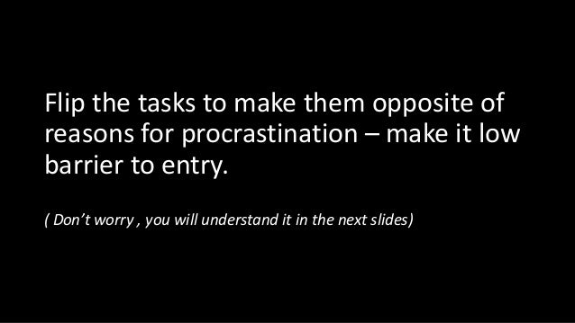 Flip the tasks to make them opposite of reasons for procrastination – make it low barrier to entry. ( Don't worry , you wi...