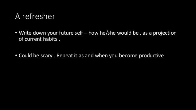 A refresher • Write down your future self – how he/she would be , as a projection of current habits . • Could be scary . R...