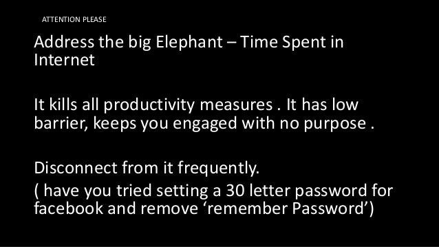 Address the big Elephant – Time Spent in Internet It kills all productivity measures . It has low barrier, keeps you engag...