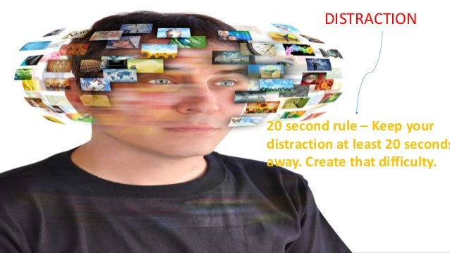 20 second rule – Keep your distraction at least 20 seconds away. Create that difficulty. DISTRACTION