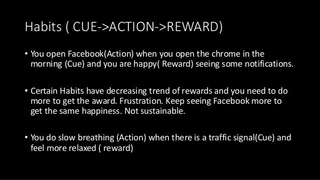 Habits ( CUE->ACTION->REWARD) • You open Facebook(Action) when you open the chrome in the morning (Cue) and you are happy(...