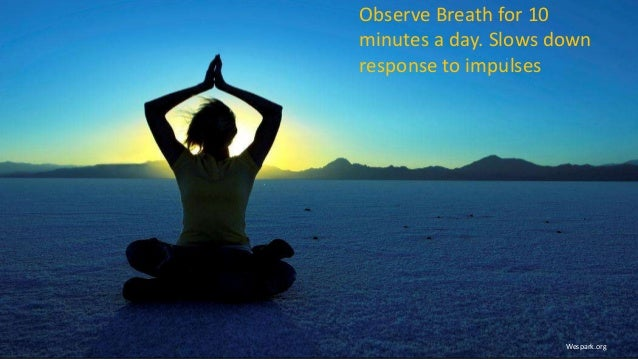 Observe Breath for 10 minutes a day. Slows down response to impulses Wespark.org