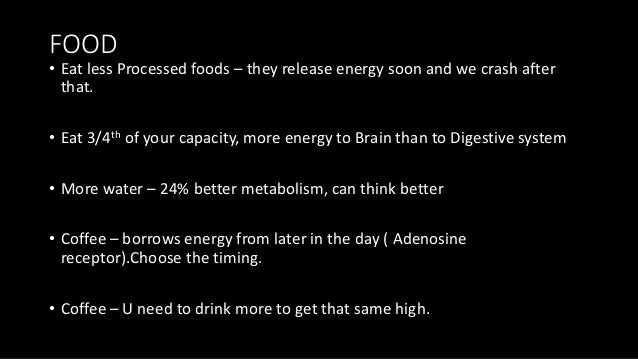 FOOD • Eat less Processed foods – they release energy soon and we crash after that. • Eat 3/4th of your capacity, more ene...