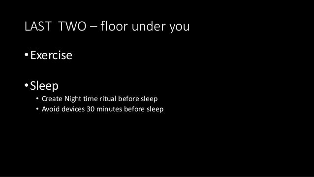 LAST TWO – floor under you •Exercise •Sleep • Create Night time ritual before sleep • Avoid devices 30 minutes before sleep
