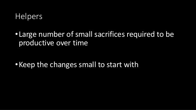 Helpers •Large number of small sacrifices required to be productive over time •Keep the changes small to start with