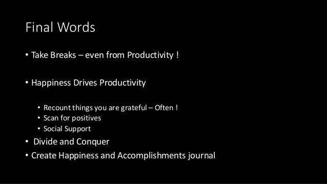 Final Words • Take Breaks – even from Productivity ! • Happiness Drives Productivity • Recount things you are grateful – O...