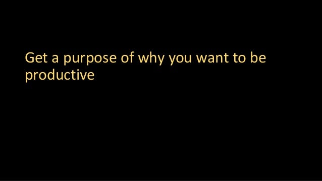 Get a purpose of why you want to be productive