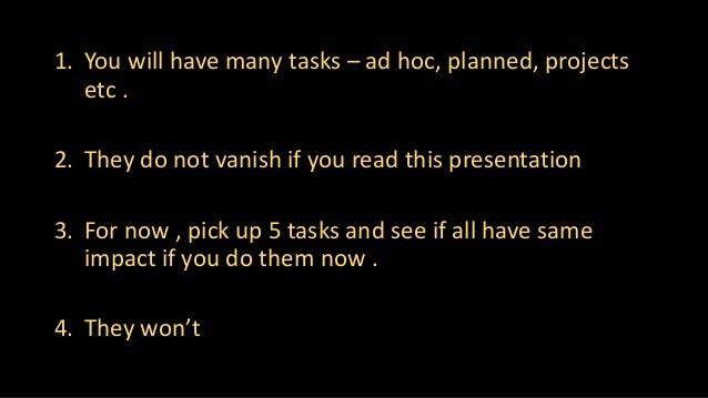1. You will have many tasks – ad hoc, planned, projects etc . 2. They do not vanish if you read this presentation 3. For n...