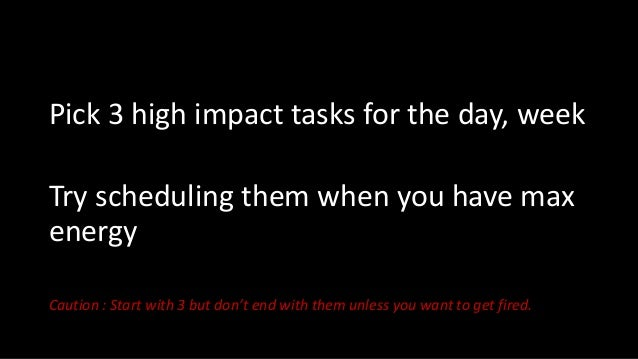 Pick 3 high impact tasks for the day, week Try scheduling them when you have max energy Caution : Start with 3 but don't e...